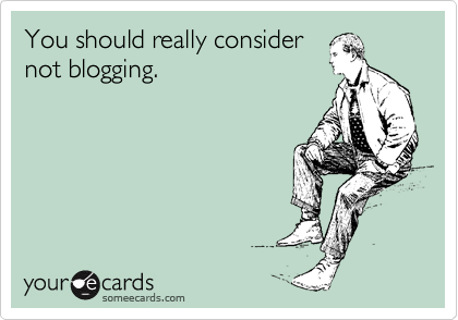 You should really consider not blogging.