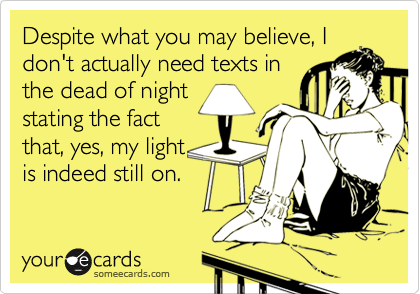 Despite what you may believe, I don't actually need texts in the dead of night stating the fact that, yes, my light  is indeed still on.