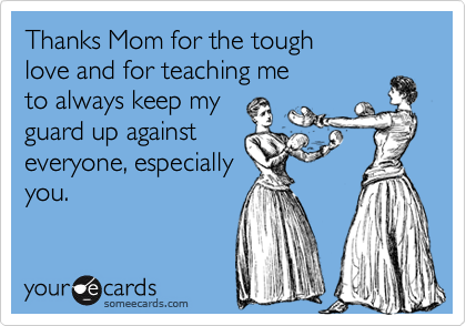 Thanks Mom for the tough  love and for teaching me to always keep my guard up against everyone, especially you.