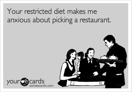 Your restricted diet makes me anxious about picking a restaurant.