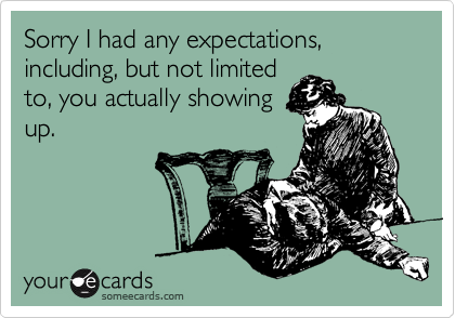 Sorry I had any expectations, including, but not limited to, you actually showing up.