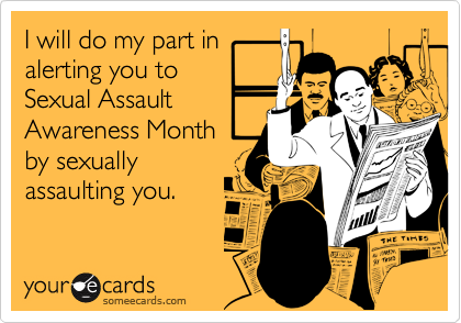 I will do my part in alerting you to Sexual Assault Awareness Month by sexually assaulting you.