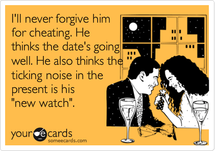 """I'll never forgive him for cheating. He thinks the date's going well. He also thinks the ticking noise in the present is his  """"new watch""""."""