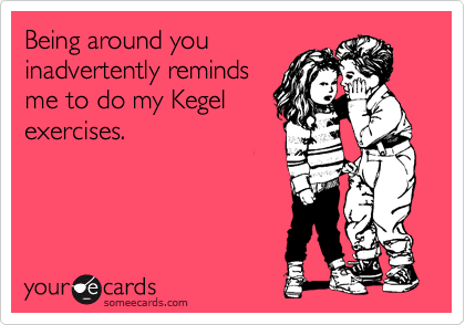 Being around you inadvertently reminds me to do my Kegel exercises.