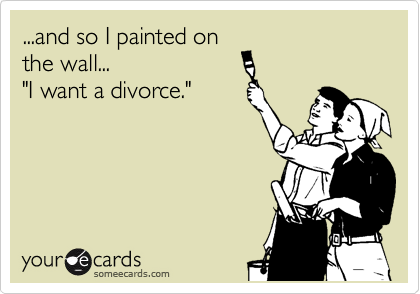 "...and so I painted on the wall... ""I want a divorce."""