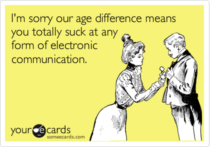 I'm sorry our age difference means you totally suck at any form of electronic communication.