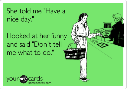 she told me have a nice day i looked at her funny and said don t