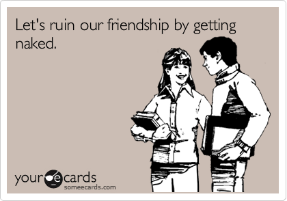 Let's ruin our friendship by getting naked.