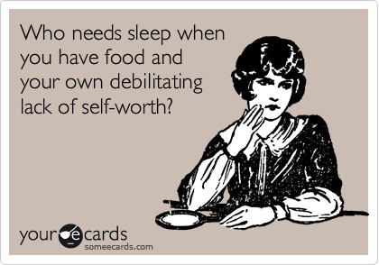 Who needs sleep when you have food and your own debilitating lack of self-worth?