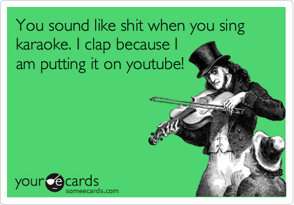You sound like shit when you sing karaoke. I clap because I am putting it on youtube!
