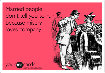 Married people don't tell you to run because misery loves company.