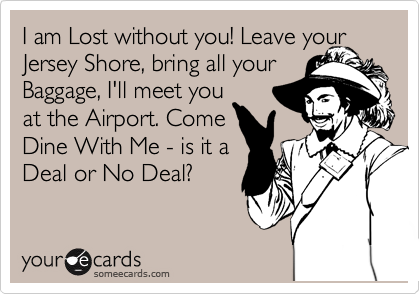 I am Lost without you! Leave your Jersey Shore, bring all your Baggage, I'll meet you at the Airport. Come Dine With Me - is it a Deal or No Deal?