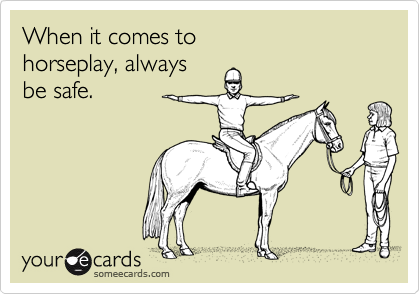 When it comes to horseplay, always  be safe.