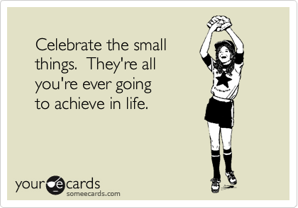 Celebrate the small     things.  They're all     you're ever going     to achieve in life.