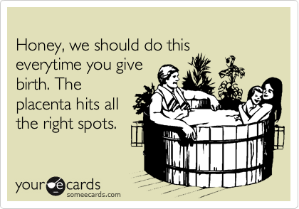 Honey, we should do this everytime you give birth. The placenta hits all the right spots.
