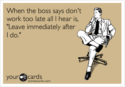 "When the boss says don't work too late all I hear is, ""Leave immediately after I do."""