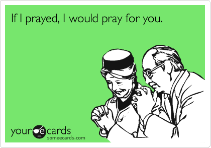 If I prayed, I would pray for you.