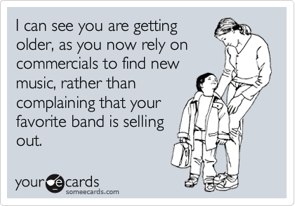I can see you are getting older, as you now rely on commercials to find new music, rather than complaining that your favorite band is selling out.