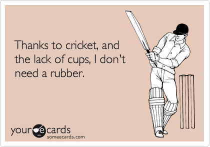 Thanks to cricket, and  the lack of cups, I don't  need a rubber.