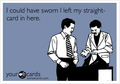 I could have sworn I left my straight-card in here.