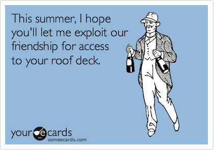 This summer, I hope you'll let me exploit our friendship for access to your roof deck.