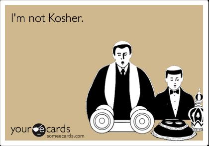 I'm not Kosher.