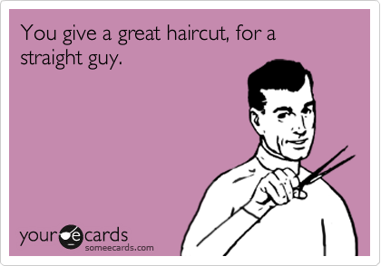 You give a great haircut, for a straight guy.