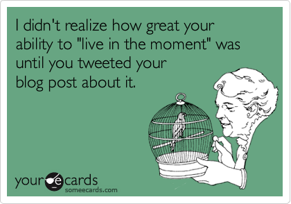 "I didn't realize how great your ability to ""live in the moment"" was until you tweeted your blog post about it."