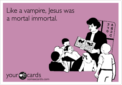 Like a vampire, Jesus was a mortal immortal.