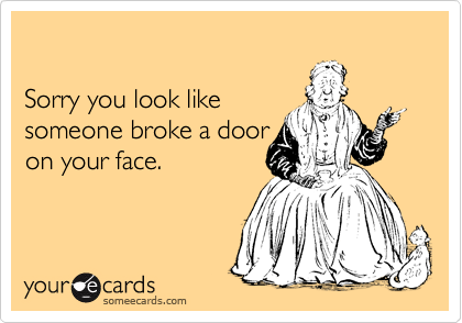 Sorry you look like  someone broke a door  on your face.