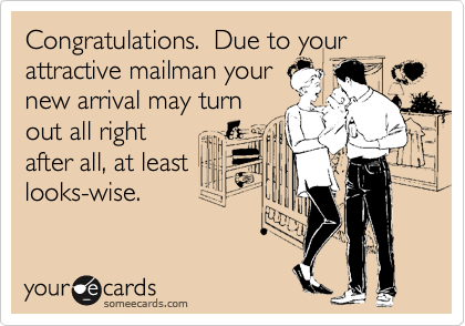 Congratulations.  Due to your attractive mailman your new arrival may turn out all right after all, at least looks-wise.