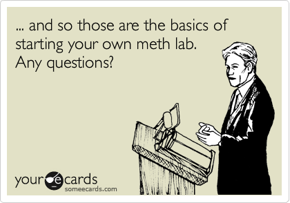 ... and so those are the basics of starting your own meth lab. Any questions?