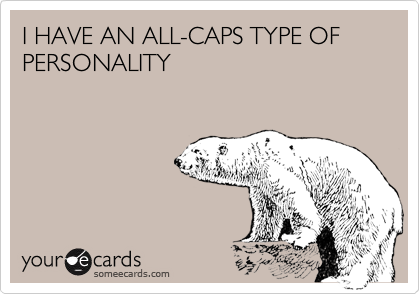 I HAVE AN ALL-CAPS TYPE OF PERSONALITY