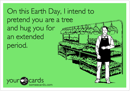 On this Earth Day, I intend to pretend you are a tree  and hug you for an extended period.