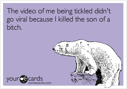 The video of me being tickled didn't go viral because I killed the son of a bitch.