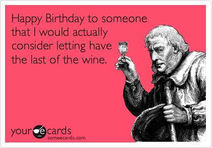 Happy Birthday to someone that I would actually consider letting have the last of the wine.