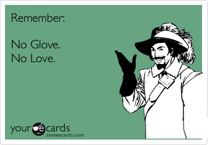 Remember:   No Glove.  No Love.