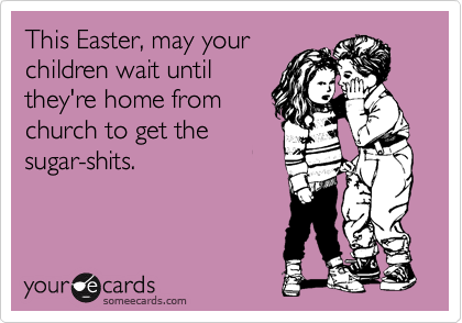 This Easter, may your children wait until they're home from church to get the sugar-shits.