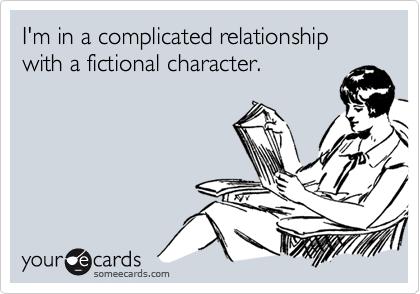 """someecards.com - I""""m in a complicated relationship with a fictional character."""