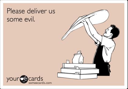 Please deliver us  some evil.