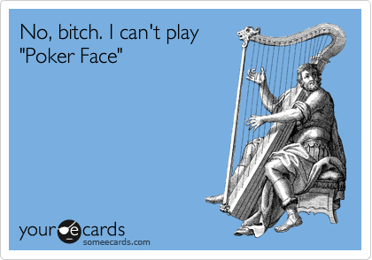 "No, bitch. I can't play ""Poker Face"""