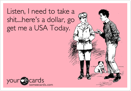 Listen, I need to take a shit....here's a dollar, go get me a USA Today.