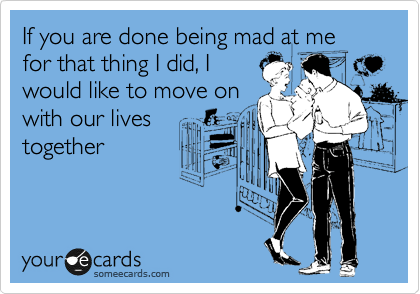 If you are done being mad at me for that thing I did, I would like to move on with our lives together