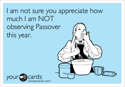 I am not sure you appreciate how much I am NOT observing Passover this year.