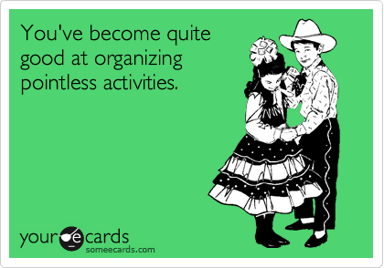 You've become quite good at organizing pointless activities.