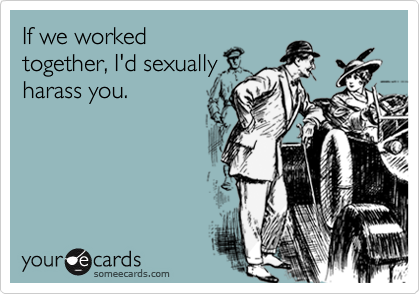 If we worked together, I'd sexually harass you.