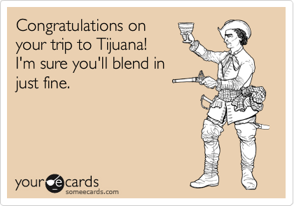 Congratulations on your trip to Tijuana!  I'm sure you'll blend in just fine.