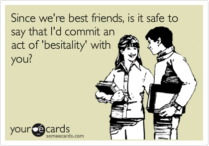 Since we're best friends, is it safe to say that I'd commit an act of 'besitality' with you?