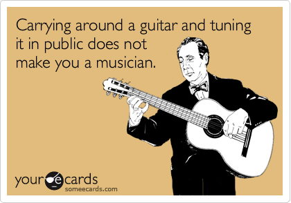 Carrying around a guitar and tuning it in public does not make you a musician.
