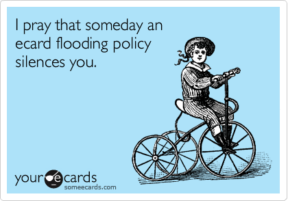 I pray that someday an  ecard flooding policy  silences you.